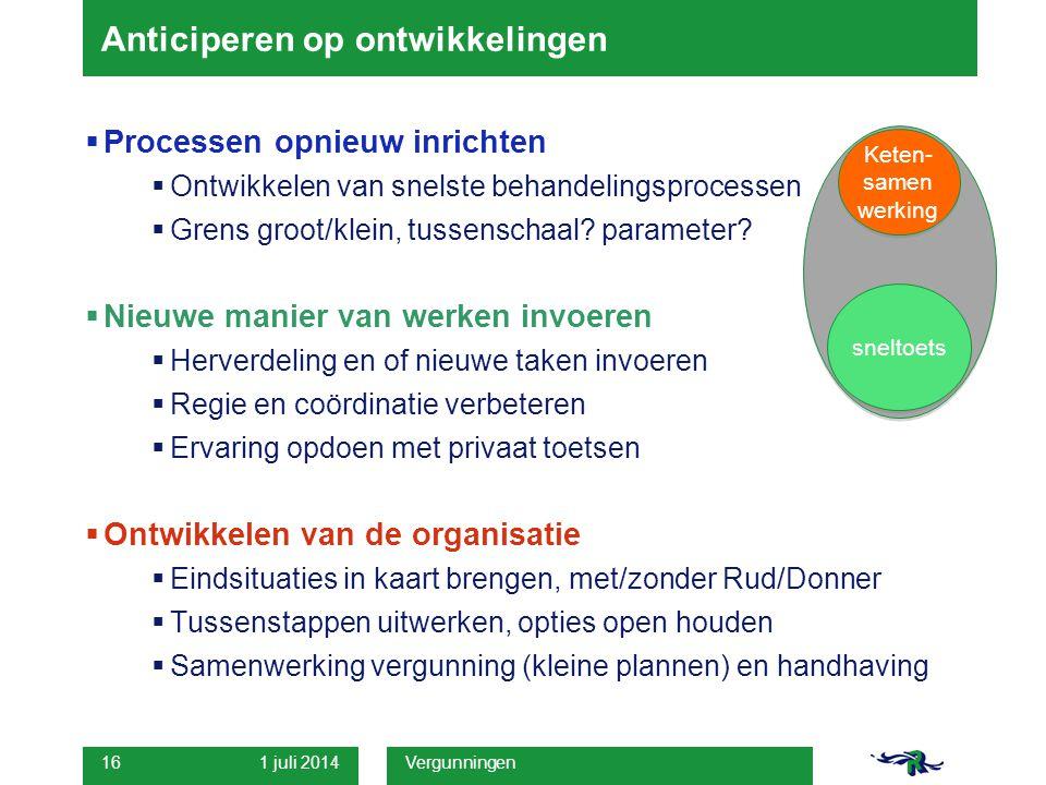 1 juli 2014 Vergunningen 16 Anticiperen op ontwikkelingen  Processen opnieuw inrichten  Ontwikkelen van snelste behandelingsprocessen  Grens groot/