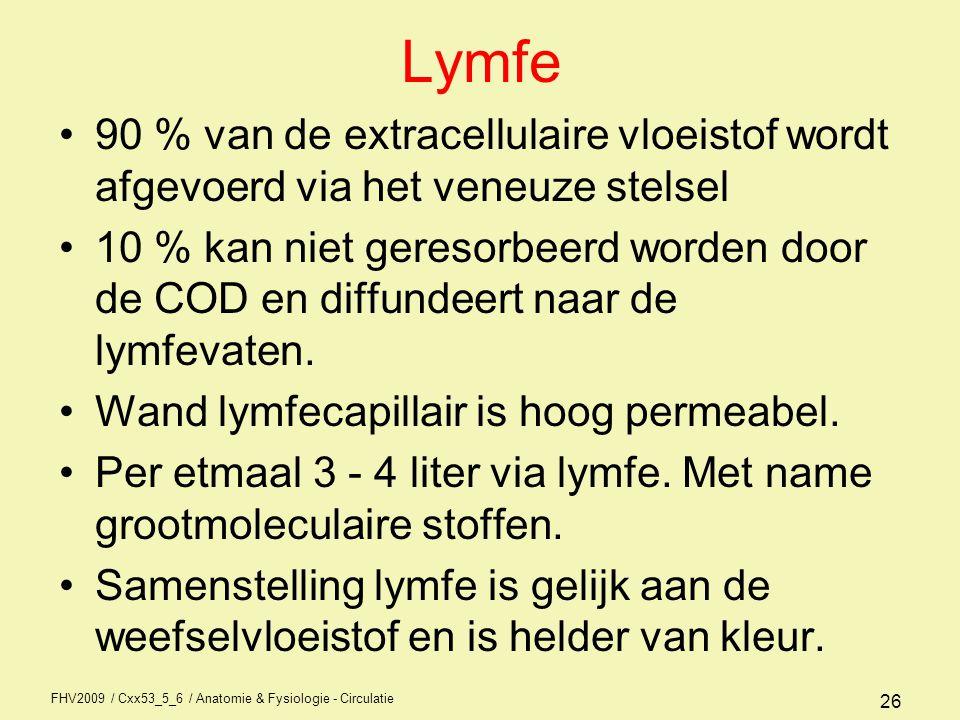 FHV2009 / Cxx53_5_6 / Anatomie & Fysiologie - Circulatie 26 Lymfe •90 % van de extracellulaire vloeistof wordt afgevoerd via het veneuze stelsel •10 %