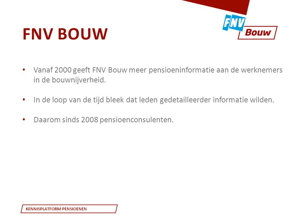 KENNISPLATFORM PENSIOENEN • Vanaf 2000 geeft FNV Bouw meer pensioeninformatie aan de werknemers in de bouwnijverheid. • In de loop van de tijd bleek d