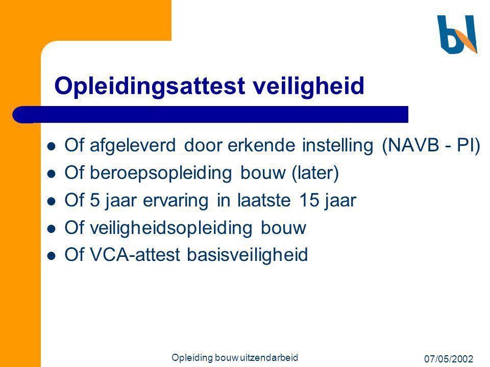 07/05/2002 Opleiding bouw uitzendarbeid Opleidingsattest veiligheid  Of afgeleverd door erkende instelling (NAVB - PI)  Of beroepsopleiding bouw (la