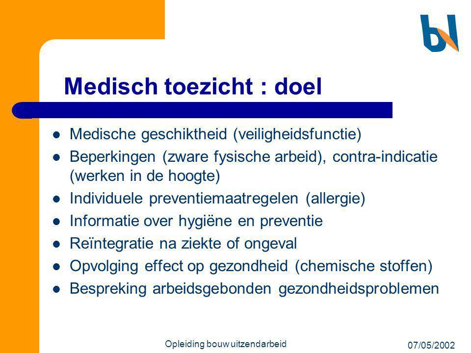 07/05/2002 Opleiding bouw uitzendarbeid Medisch toezicht : doel  Medische geschiktheid (veiligheidsfunctie)  Beperkingen (zware fysische arbeid), co