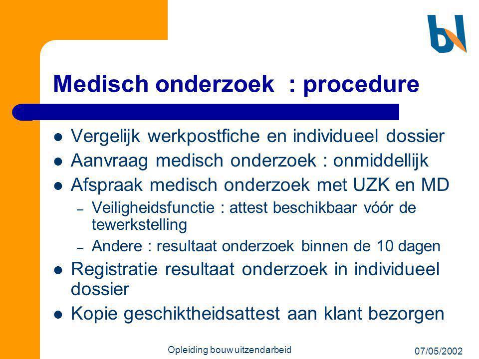 07/05/2002 Opleiding bouw uitzendarbeid Medisch onderzoek : procedure  Vergelijk werkpostfiche en individueel dossier  Aanvraag medisch onderzoek :