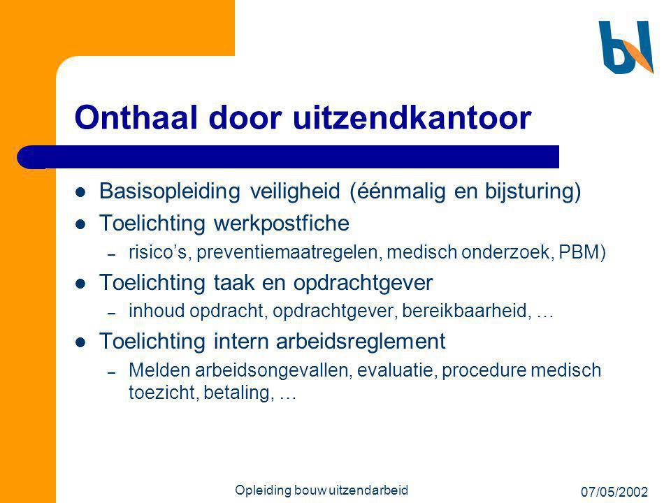 07/05/2002 Opleiding bouw uitzendarbeid Onthaal door uitzendkantoor  Basisopleiding veiligheid (éénmalig en bijsturing)  Toelichting werkpostfiche –