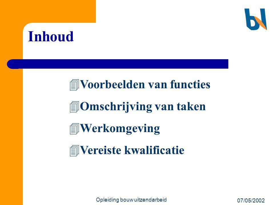 07/05/2002 Opleiding bouw uitzendarbeid Inhoud  Voorbeelden van functies  Omschrijving van taken  Werkomgeving  Vereiste kwalificatie