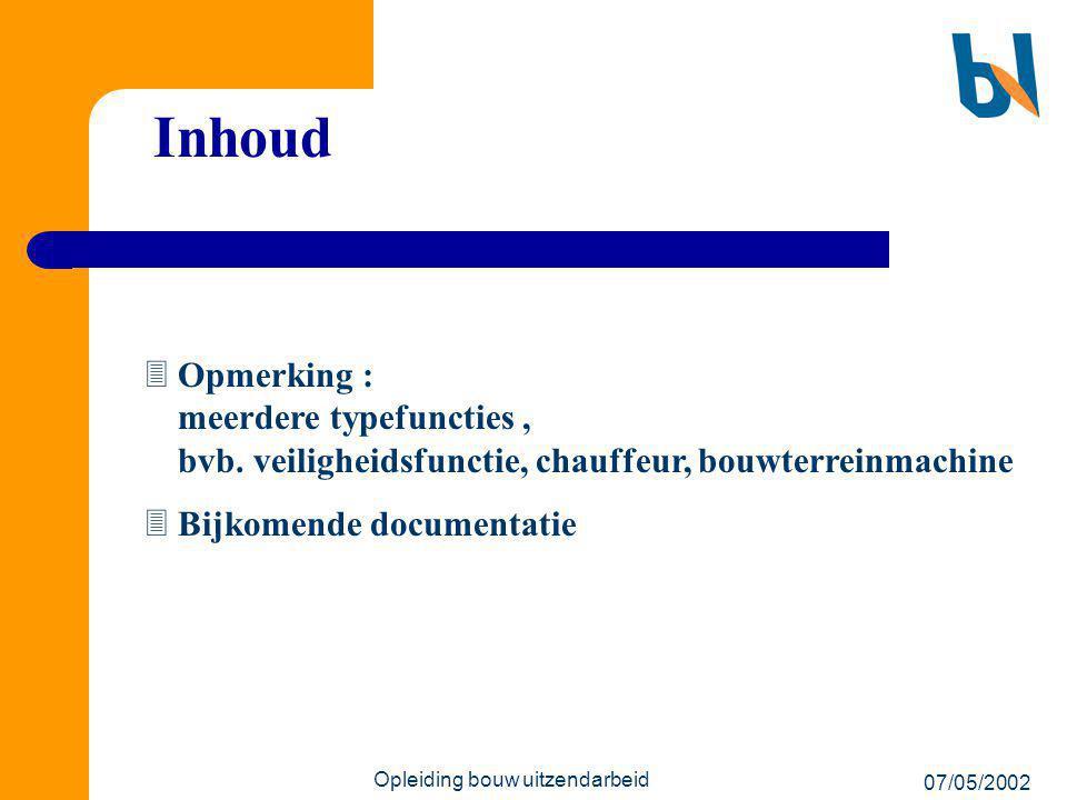 07/05/2002 Opleiding bouw uitzendarbeid Inhoud  Opmerking : meerdere typefuncties, bvb. veiligheidsfunctie, chauffeur, bouwterreinmachine  Bijkomend