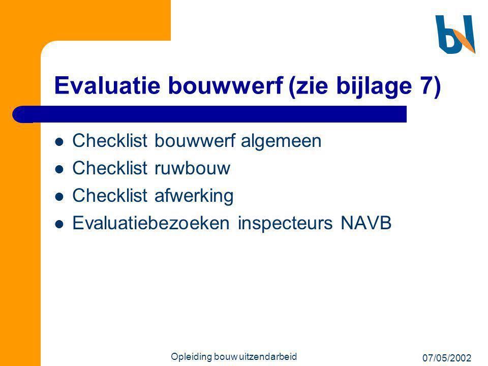 07/05/2002 Opleiding bouw uitzendarbeid Evaluatie bouwwerf (zie bijlage 7)  Checklist bouwwerf algemeen  Checklist ruwbouw  Checklist afwerking  E