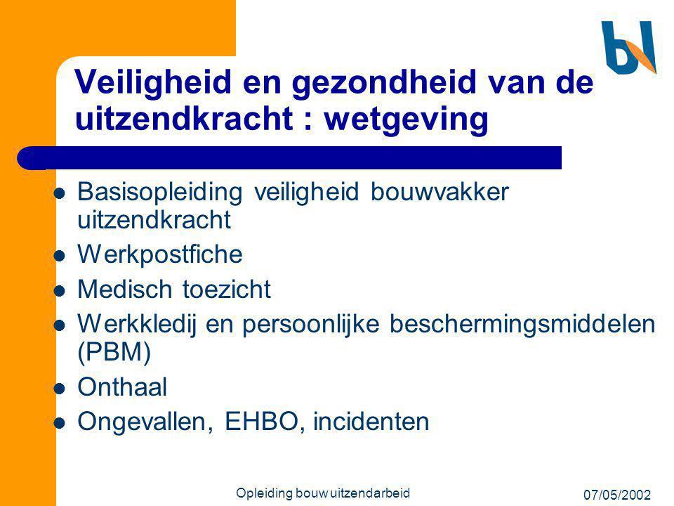 07/05/2002 Opleiding bouw uitzendarbeid Veiligheid en gezondheid van de uitzendkracht : wetgeving  Basisopleiding veiligheid bouwvakker uitzendkracht
