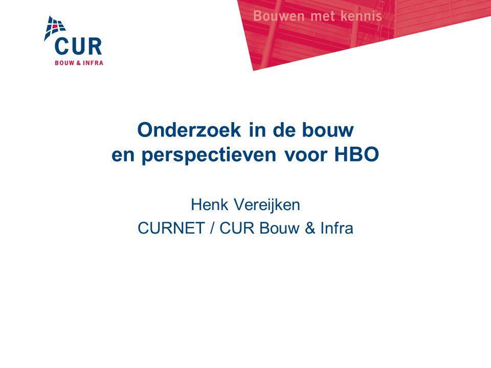Onderzoek in de bouw en perspectieven voor HBO Henk Vereijken CURNET / CUR Bouw & Infra