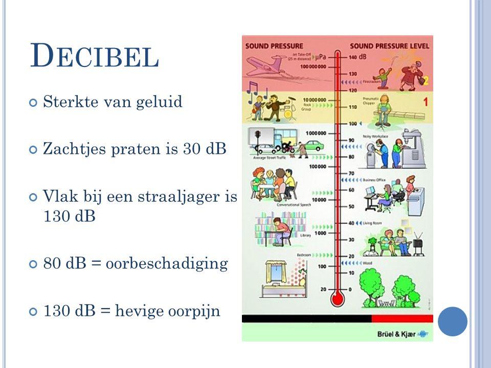 D ECIBEL Sterkte van geluid Zachtjes praten is 30 dB Vlak bij een straaljager is 130 dB 80 dB = oorbeschadiging 130 dB = hevige oorpijn