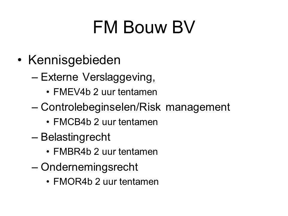 FM Bouw BV •Kennisgebieden –Externe Verslaggeving, •FMEV4b 2 uur tentamen –Controlebeginselen/Risk management •FMCB4b 2 uur tentamen –Belastingrecht •FMBR4b 2 uur tentamen –Ondernemingsrecht •FMOR4b 2 uur tentamen