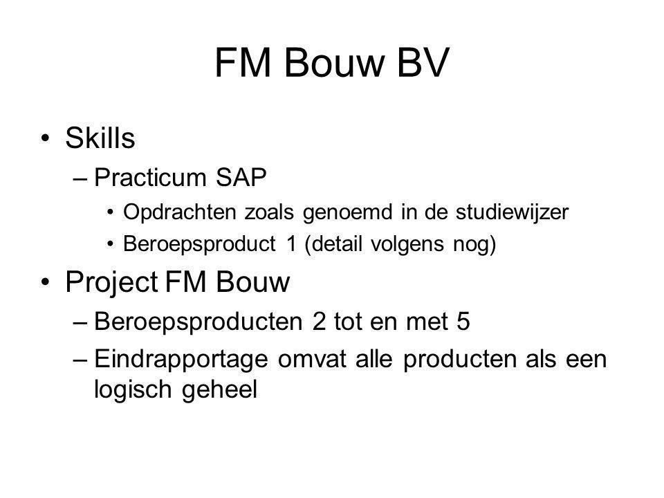 FM Bouw BV •Skills –Practicum SAP •Opdrachten zoals genoemd in de studiewijzer •Beroepsproduct 1 (detail volgens nog) •Project FM Bouw –Beroepsproducten 2 tot en met 5 –Eindrapportage omvat alle producten als een logisch geheel