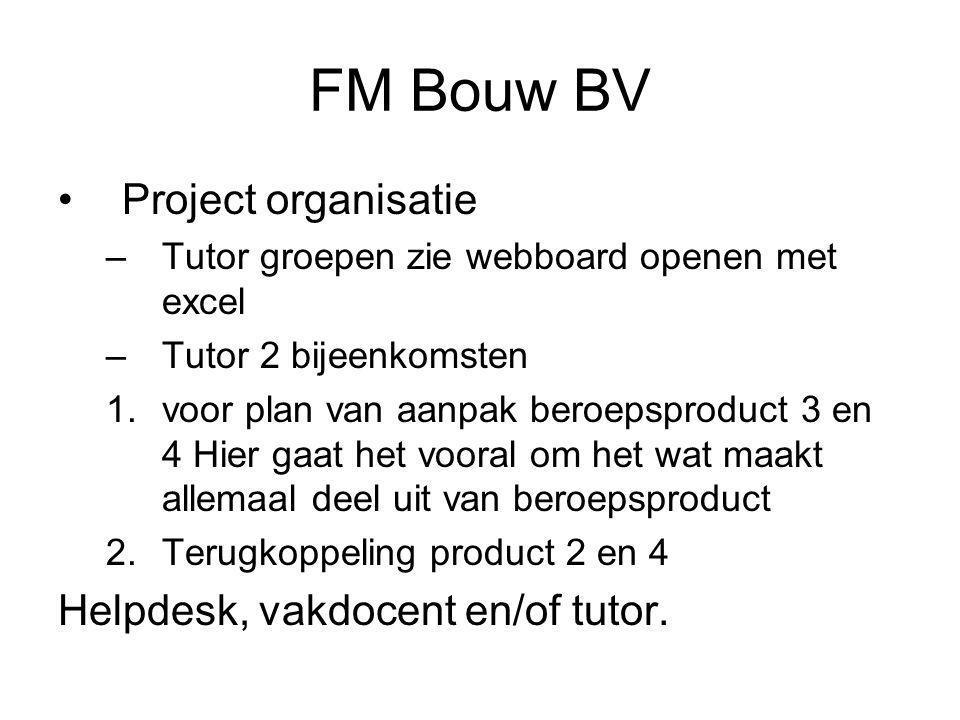 FM Bouw BV •Project organisatie –Tutor groepen zie webboard openen met excel –Tutor 2 bijeenkomsten 1.voor plan van aanpak beroepsproduct 3 en 4 Hier gaat het vooral om het wat maakt allemaal deel uit van beroepsproduct 2.Terugkoppeling product 2 en 4 Helpdesk, vakdocent en/of tutor.