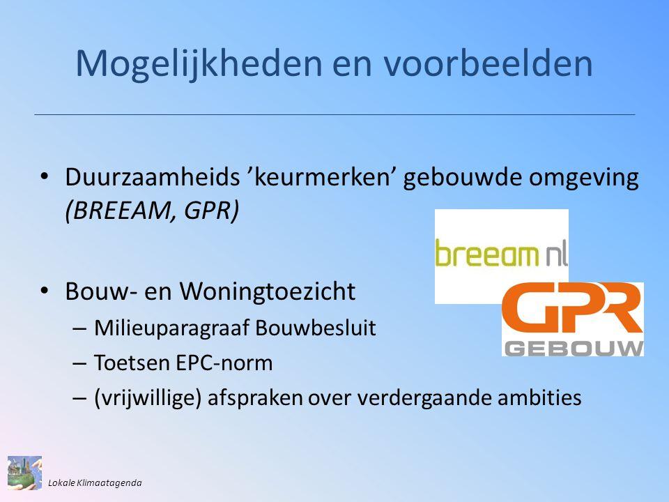 Mogelijkheden en voorbeelden • Duurzaamheids 'keurmerken' gebouwde omgeving (BREEAM, GPR) • Bouw- en Woningtoezicht – Milieuparagraaf Bouwbesluit – Toetsen EPC-norm – (vrijwillige) afspraken over verdergaande ambities Lokale Klimaatagenda