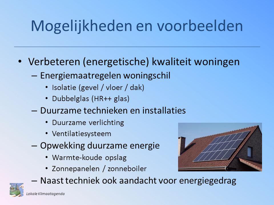 Mogelijkheden en voorbeelden • Verbeteren (energetische) kwaliteit woningen – Energiemaatregelen woningschil • Isolatie (gevel / vloer / dak) • Dubbelglas (HR++ glas) – Duurzame technieken en installaties • Duurzame verlichting • Ventilatiesysteem – Opwekking duurzame energie • Warmte-koude opslag • Zonnepanelen / zonneboiler – Naast techniek ook aandacht voor energiegedrag Lokale Klimaatagenda