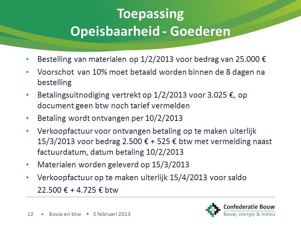 Toepassing Opeisbaarheid - Goederen • Bestelling van materialen op 1/2/2013 voor bedrag van 25.000 € • Voorschot van 10% moet betaald worden binnen de 8 dagen na bestelling • Betalingsuitnodiging vertrekt op 1/2/2013 voor 3.025 €, op document geen btw noch tarief vermelden • Betaling wordt ontvangen per 10/2/2013 • Verkoopfactuur voor ontvangen betaling op te maken uiterlijk 15/3/2013 voor bedrag 2.500 € + 525 € btw met vermelding naast factuurdatum, datum betaling 10/2/2013 • Materialen worden geleverd op 15/3/2013 • Verkoopfactuur op te maken uiterlijk 15/4/2013 voor saldo 22.500 € + 4.725 € btw Bouw en btw • 5 februari 2013 12