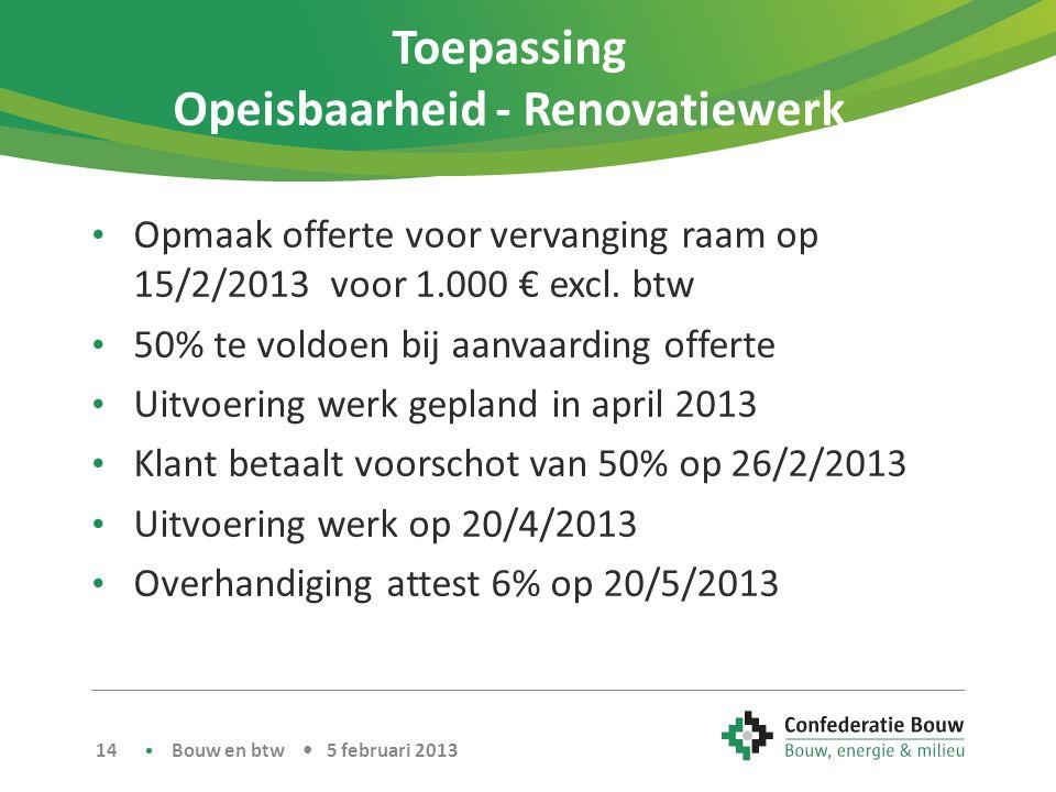 Toepassing Opeisbaarheid - Renovatiewerk • Opmaak offerte voor vervanging raam op 15/2/2013 voor 1.000 € excl. btw • 50% te voldoen bij aanvaarding of