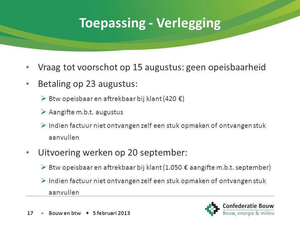 Toepassing - Verlegging • Vraag tot voorschot op 15 augustus: geen opeisbaarheid • Betaling op 23 augustus:  Btw opeisbaar en aftrekbaar bij klant (420 €)  Aangifte m.b.t.