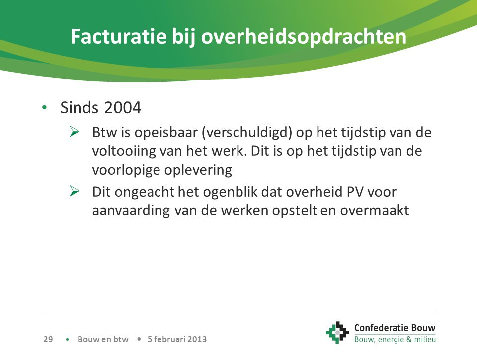 Facturatie bij overheidsopdrachten • Sinds 2004  Btw is opeisbaar (verschuldigd) op het tijdstip van de voltooiing van het werk.