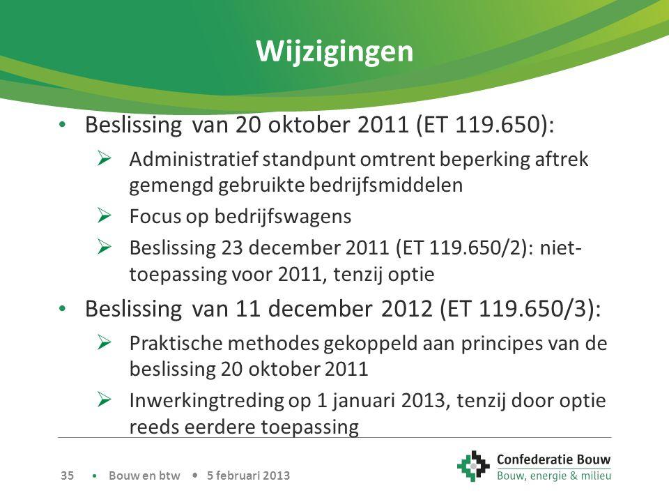 Wijzigingen • Beslissing van 20 oktober 2011 (ET 119.650):  Administratief standpunt omtrent beperking aftrek gemengd gebruikte bedrijfsmiddelen  Focus op bedrijfswagens  Beslissing 23 december 2011 (ET 119.650/2): niet- toepassing voor 2011, tenzij optie • Beslissing van 11 december 2012 (ET 119.650/3):  Praktische methodes gekoppeld aan principes van de beslissing 20 oktober 2011  Inwerkingtreding op 1 januari 2013, tenzij door optie reeds eerdere toepassing Bouw en btw • 5 februari 2013 35