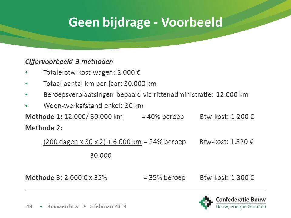 Geen bijdrage - Voorbeeld Cijfervoorbeeld 3 methoden • Totale btw-kost wagen: 2.000 € • Totaal aantal km per jaar: 30.000 km • Beroepsverplaatsingen bepaald via rittenadministratie: 12.000 km • Woon-werkafstand enkel: 30 km Methode 1: 12.000/ 30.000 km = 40% beroepBtw-kost: 1.200 € Methode 2: (200 dagen x 30 x 2) + 6.000 km = 24% beroep Btw-kost: 1.520 € 30.000 Methode 3: 2.000 € x 35% = 35% beroepBtw-kost: 1.300 € Bouw en btw • 5 februari 2013 43