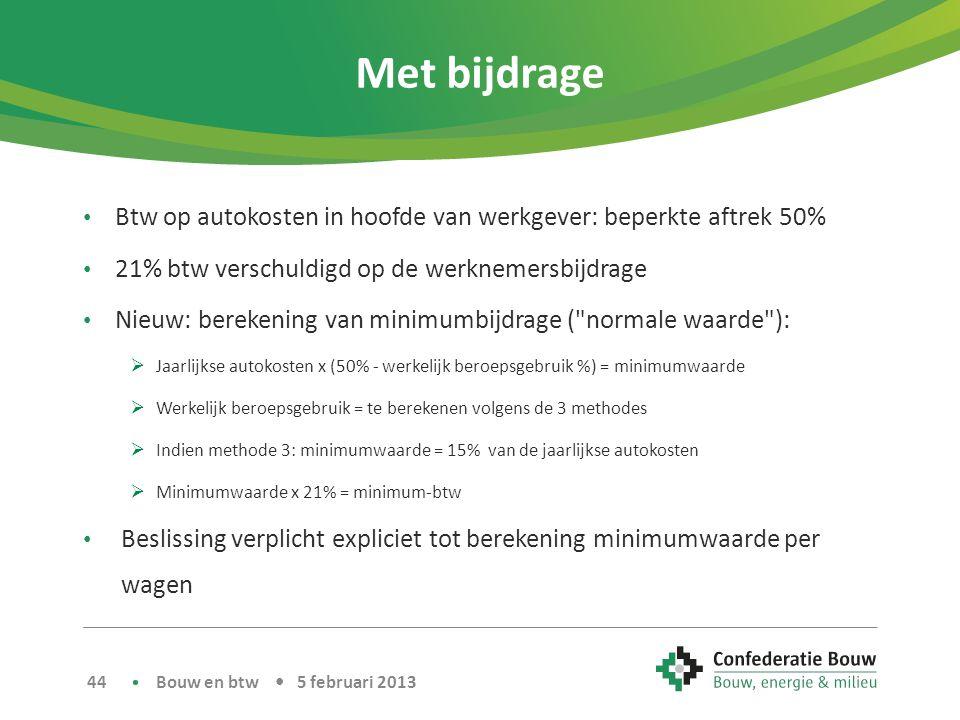 Met bijdrage • Btw op autokosten in hoofde van werkgever: beperkte aftrek 50% • 21% btw verschuldigd op de werknemersbijdrage • Nieuw: berekening van minimumbijdrage ( normale waarde ):  Jaarlijkse autokosten x (50% - werkelijk beroepsgebruik %) = minimumwaarde  Werkelijk beroepsgebruik = te berekenen volgens de 3 methodes  Indien methode 3: minimumwaarde = 15% van de jaarlijkse autokosten  Minimumwaarde x 21% = minimum-btw • Beslissing verplicht expliciet tot berekening minimumwaarde per wagen Bouw en btw • 5 februari 2013 44