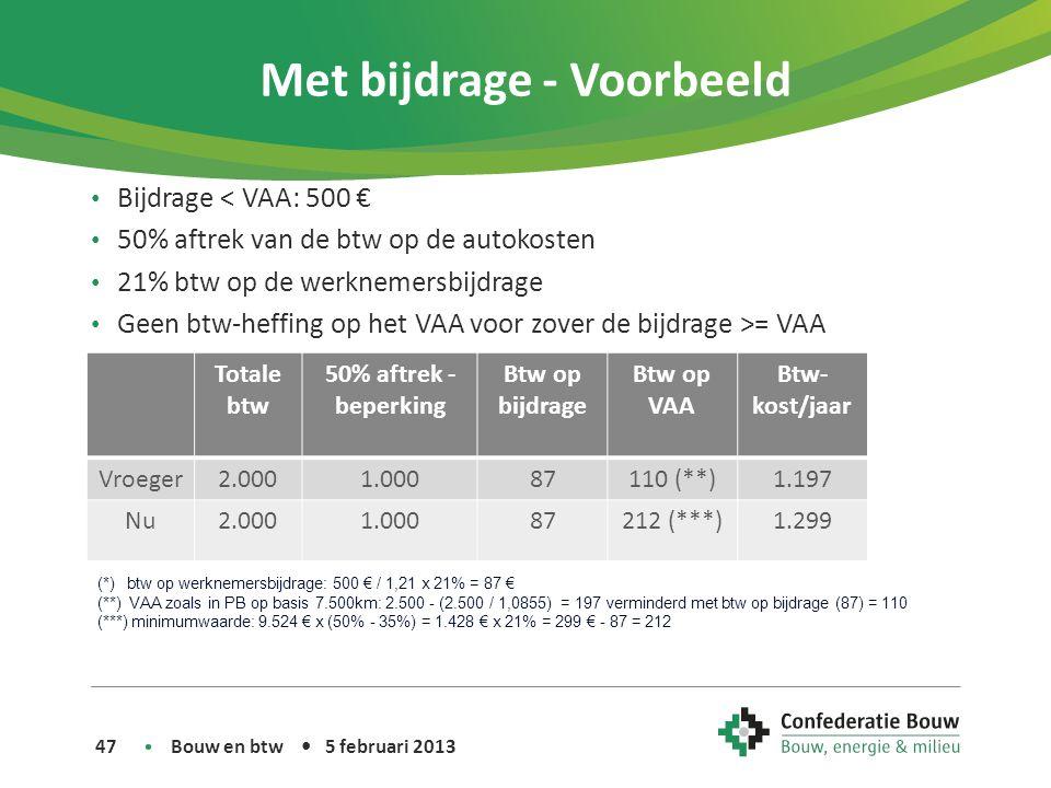 Met bijdrage - Voorbeeld • Bijdrage < VAA: 500 € • 50% aftrek van de btw op de autokosten • 21% btw op de werknemersbijdrage • Geen btw-heffing op het VAA voor zover de bijdrage >= VAA Bouw en btw • 5 februari 2013 47 Totale btw 50% aftrek - beperking Btw op bijdrage Btw op VAA Btw- kost/jaar Vroeger2.0001.00087110 (**)1.197 Nu2.0001.00087212 (***)1.299 (*) btw op werknemersbijdrage: 500 € / 1,21 x 21% = 87 € (**) VAA zoals in PB op basis 7.500km: 2.500 - (2.500 / 1,0855) = 197 verminderd met btw op bijdrage (87) = 110 (***) minimumwaarde: 9.524 € x (50% - 35%) = 1.428 € x 21% = 299 € - 87 = 212