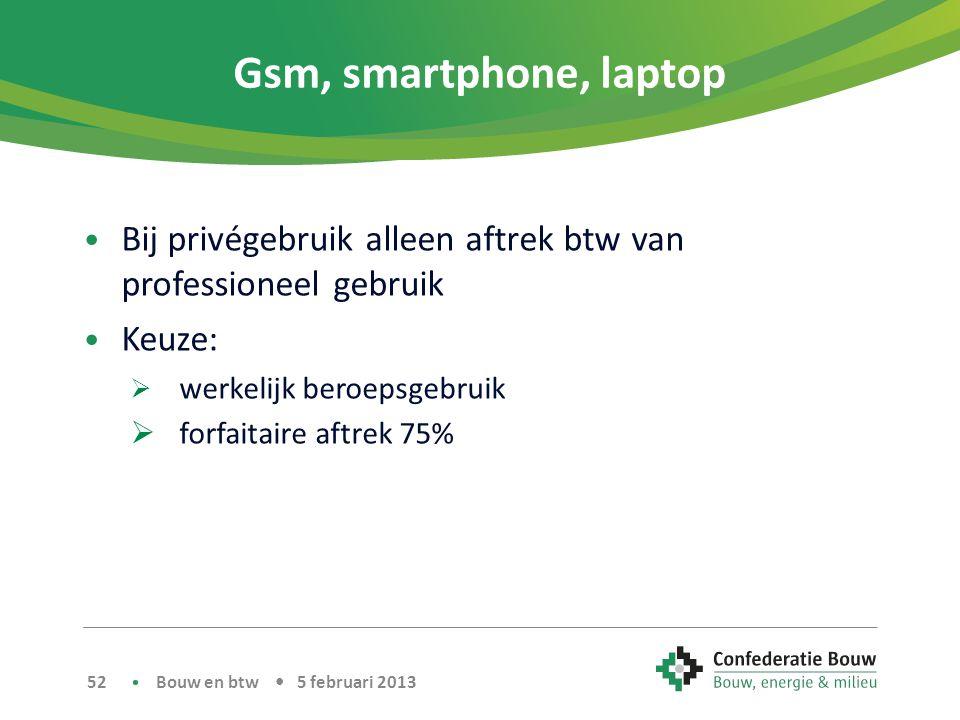 Gsm, smartphone, laptop • Bij privégebruik alleen aftrek btw van professioneel gebruik • Keuze:  werkelijk beroepsgebruik  forfaitaire aftrek 75% Bouw en btw • 5 februari 2013 52