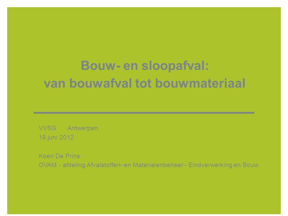 Bouw- en sloopafval: van bouwafval tot bouwmateriaal VVSG Antwerpen 19 juni 2012 Koen De Prins OVAM - afdeling Afvalstoffen- en Materialenbeheer - Ein