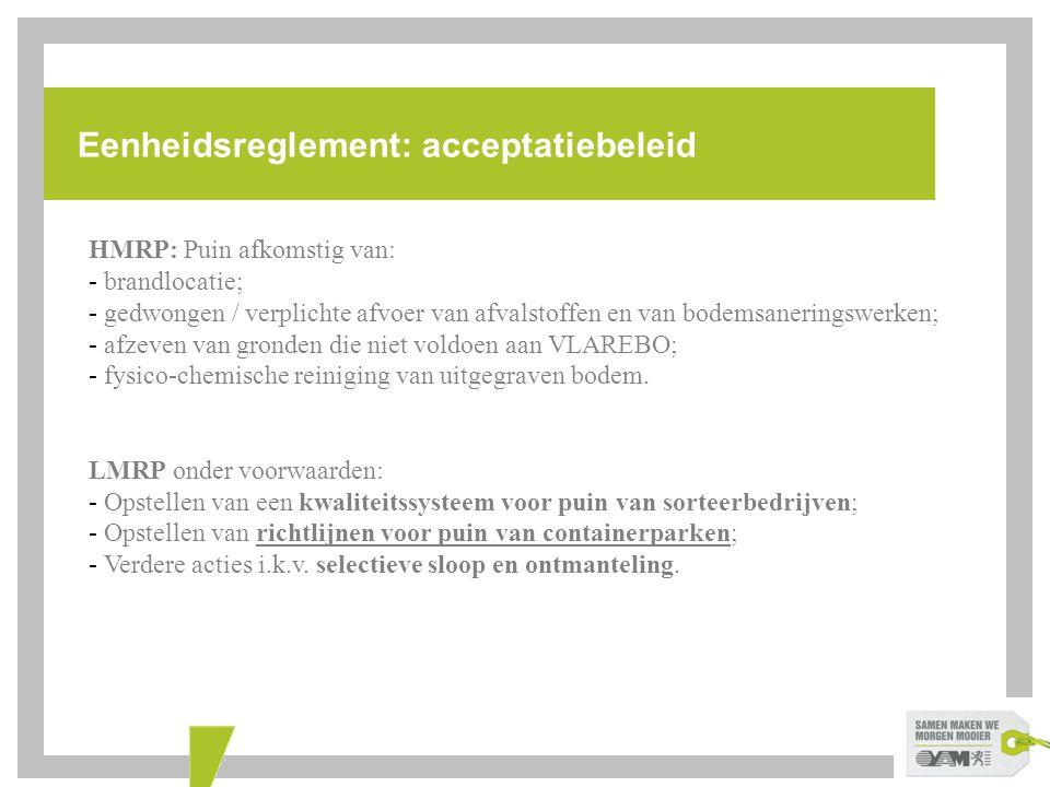 Eenheidsreglement: acceptatiebeleid HMRP: Puin afkomstig van: - brandlocatie; - gedwongen / verplichte afvoer van afvalstoffen en van bodemsaneringswe