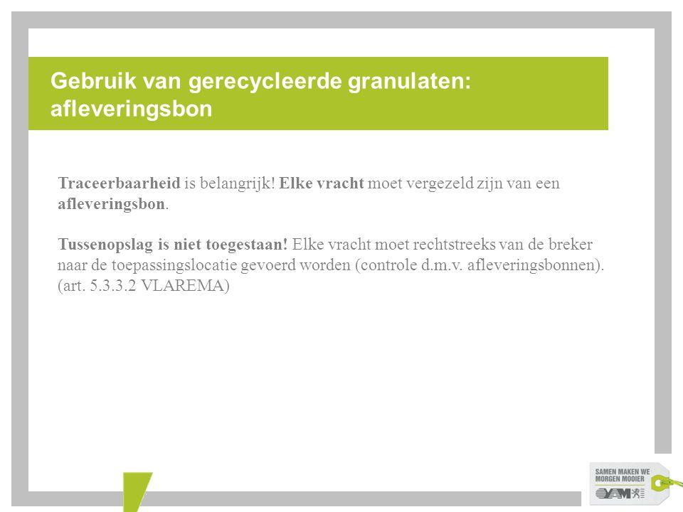 Gebruik van gerecycleerde granulaten: afleveringsbon Traceerbaarheid is belangrijk! Elke vracht moet vergezeld zijn van een afleveringsbon. Tussenopsl