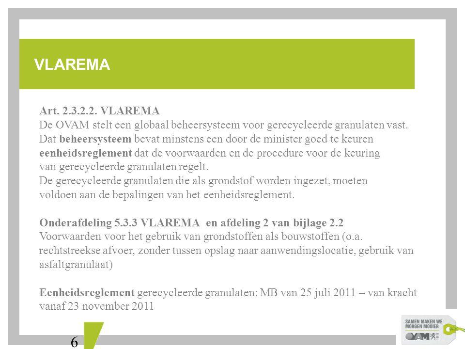 6 VLAREMA Art. 2.3.2.2. VLAREMA De OVAM stelt een globaal beheersysteem voor gerecycleerde granulaten vast. Dat beheersysteem bevat minstens een door