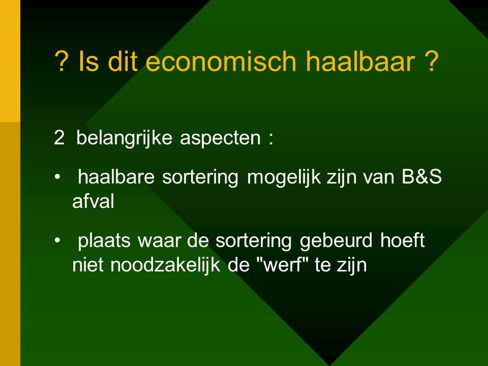 ? Is dit economisch haalbaar ? 2 belangrijke aspecten : • haalbare sortering mogelijk zijn van B&S afval • plaats waar de sortering gebeurd hoeft niet