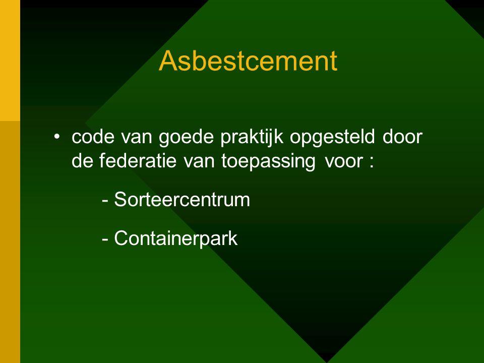 Asbestcement •code van goede praktijk opgesteld door de federatie van toepassing voor : - Sorteercentrum - Containerpark