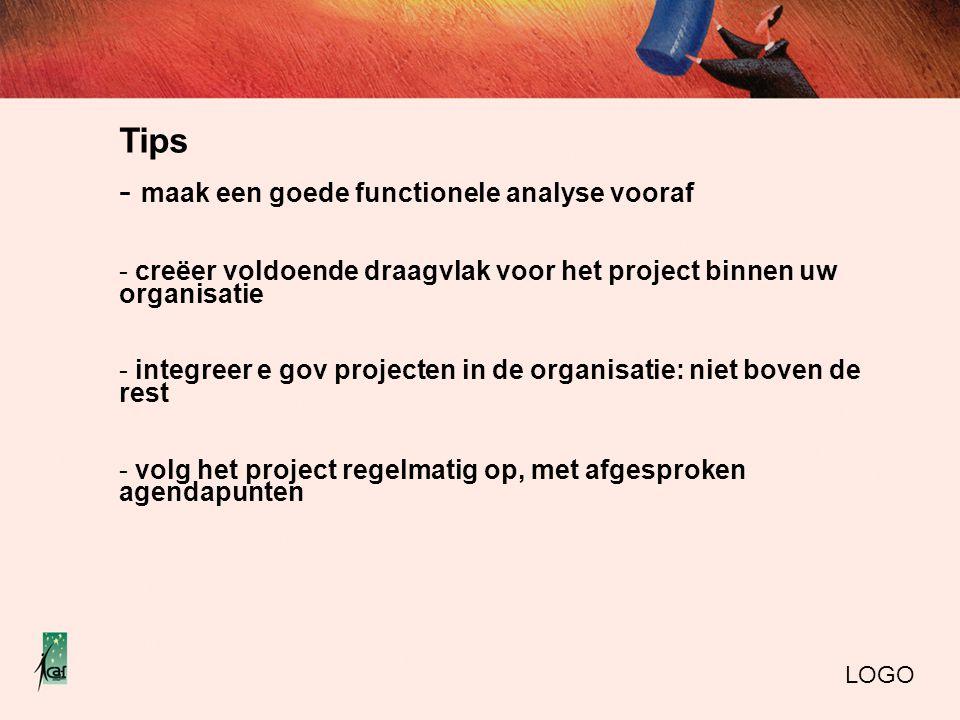 Tips - maak een goede functionele analyse vooraf - creëer voldoende draagvlak voor het project binnen uw organisatie - integreer e gov projecten in de organisatie: niet boven de rest - volg het project regelmatig op, met afgesproken agendapunten LOGO