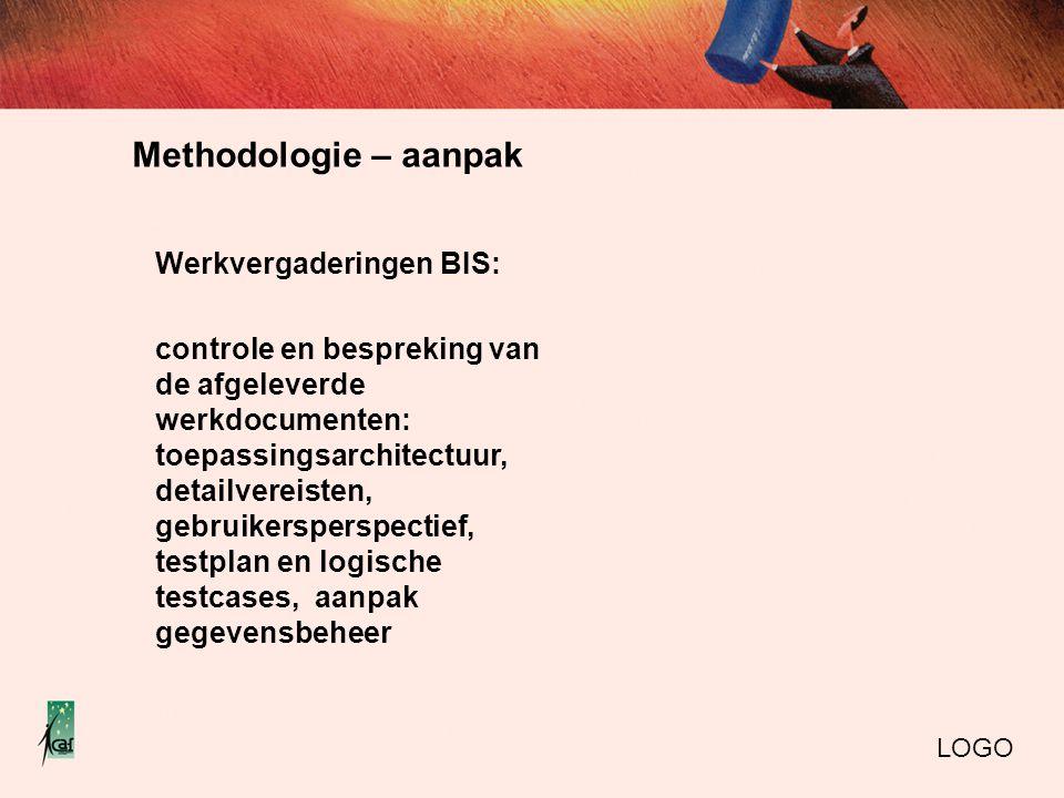 Methodologie – aanpak LOGO Werkvergaderingen BIS: controle en bespreking van de afgeleverde werkdocumenten: toepassingsarchitectuur, detailvereisten, gebruikersperspectief, testplan en logische testcases, aanpak gegevensbeheer