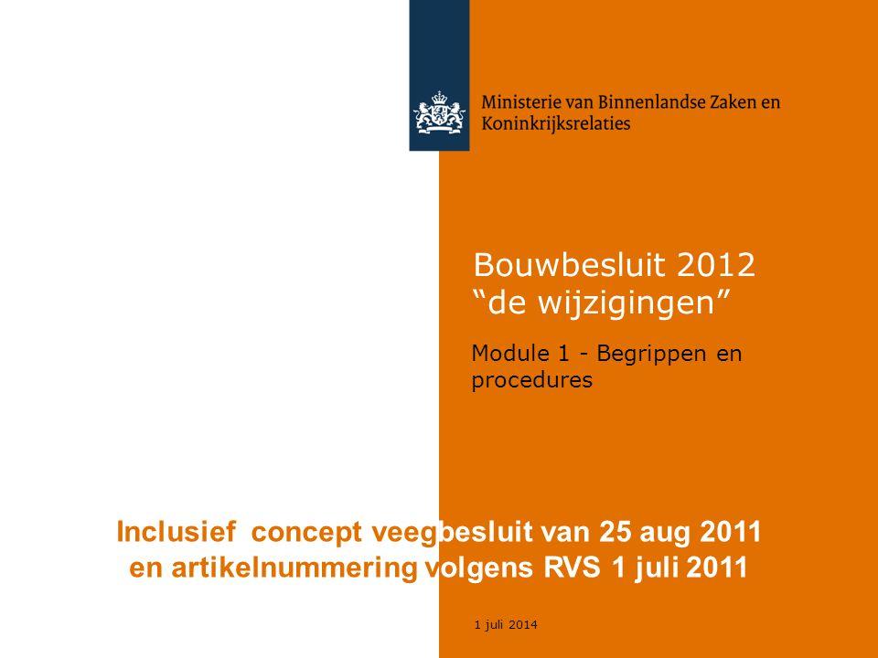 1 juli 2014 Bouwbesluit 2012 de wijzigingen Module 1 - Begrippen en procedures Inclusief concept veegbesluit van 25 aug 2011 en artikelnummering volgens RVS 1 juli 2011