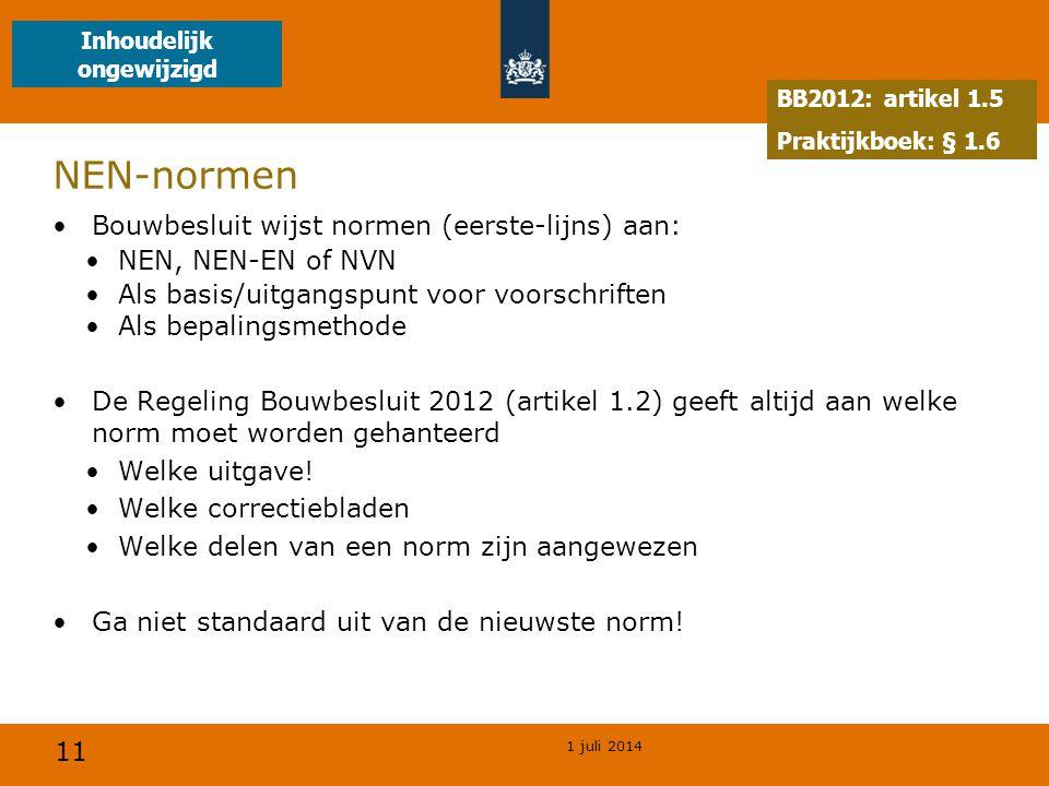11 1 juli 2014 NEN-normen •Bouwbesluit wijst normen (eerste-lijns) aan: •NEN, NEN-EN of NVN •Als basis/uitgangspunt voor voorschriften •Als bepalingsmethode •De Regeling Bouwbesluit 2012 (artikel 1.2) geeft altijd aan welke norm moet worden gehanteerd •Welke uitgave.