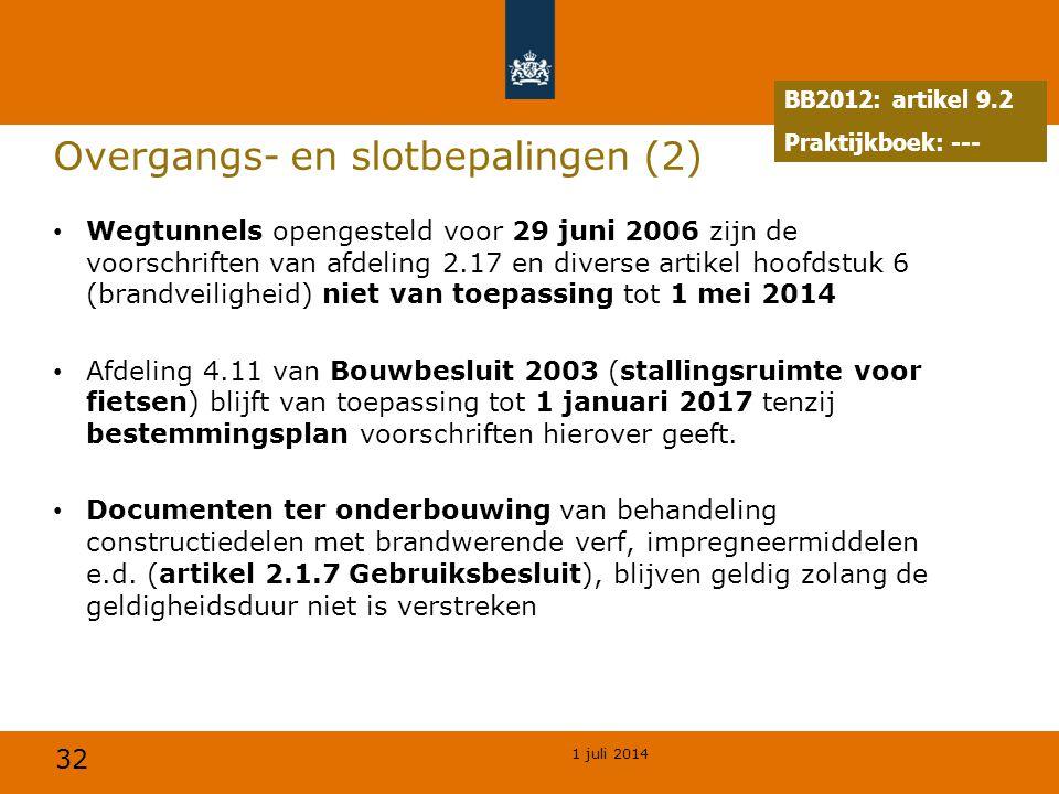 32 1 juli 2014 Overgangs- en slotbepalingen (2) • Wegtunnels opengesteld voor 29 juni 2006 zijn de voorschriften van afdeling 2.17 en diverse artikel hoofdstuk 6 (brandveiligheid) niet van toepassing tot 1 mei 2014 • Afdeling 4.11 van Bouwbesluit 2003 (stallingsruimte voor fietsen) blijft van toepassing tot 1 januari 2017 tenzij bestemmingsplan voorschriften hierover geeft.