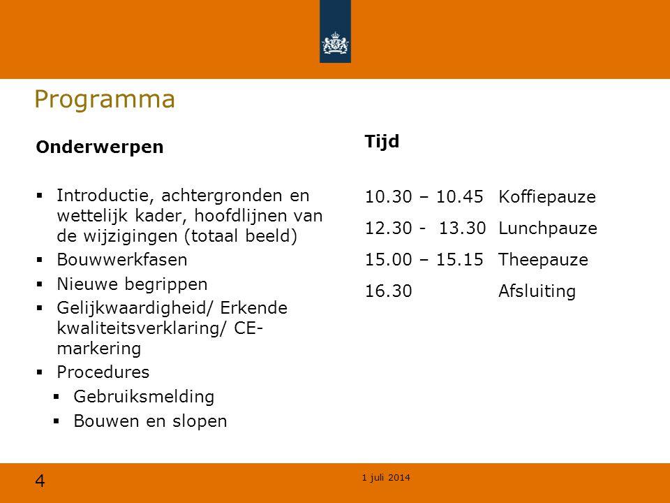 4 1 juli 2014 Programma Tijd 10.30 – 10.45Koffiepauze 12.30 - 13.30Lunchpauze 15.00 – 15.15 Theepauze 16.30Afsluiting Onderwerpen  Introductie, achtergronden en wettelijk kader, hoofdlijnen van de wijzigingen (totaal beeld)  Bouwwerkfasen  Nieuwe begrippen  Gelijkwaardigheid/ Erkende kwaliteitsverklaring/ CE- markering  Procedures  Gebruiksmelding  Bouwen en slopen