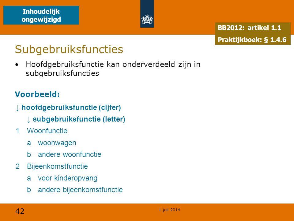 42 1 juli 2014 Subgebruiksfuncties •Hoofdgebruiksfunctie kan onderverdeeld zijn in subgebruiksfuncties Voorbeeld: ↓ hoofdgebruiksfunctie (cijfer) ↓ subgebruiksfunctie (letter) 1Woonfunctie awoonwagen bandere woonfunctie 2Bijeenkomstfunctie avoor kinderopvang bandere bijeenkomstfunctie BB2012: artikel 1.1 Praktijkboek: § 1.4.6 Inhoudelijk ongewijzigd