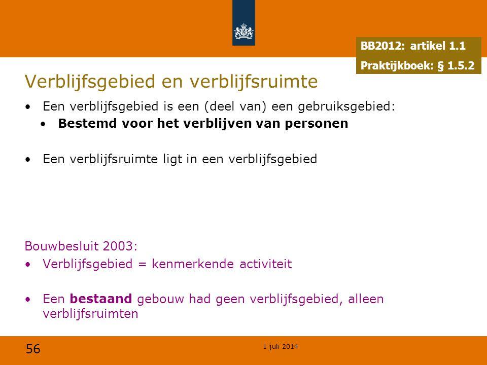 56 1 juli 2014 Verblijfsgebied en verblijfsruimte •Een verblijfsgebied is een (deel van) een gebruiksgebied: •Bestemd voor het verblijven van personen •Een verblijfsruimte ligt in een verblijfsgebied Bouwbesluit 2003: •Verblijfsgebied = kenmerkende activiteit •Een bestaand gebouw had geen verblijfsgebied, alleen verblijfsruimten BB2012: artikel 1.1 Praktijkboek: § 1.5.2