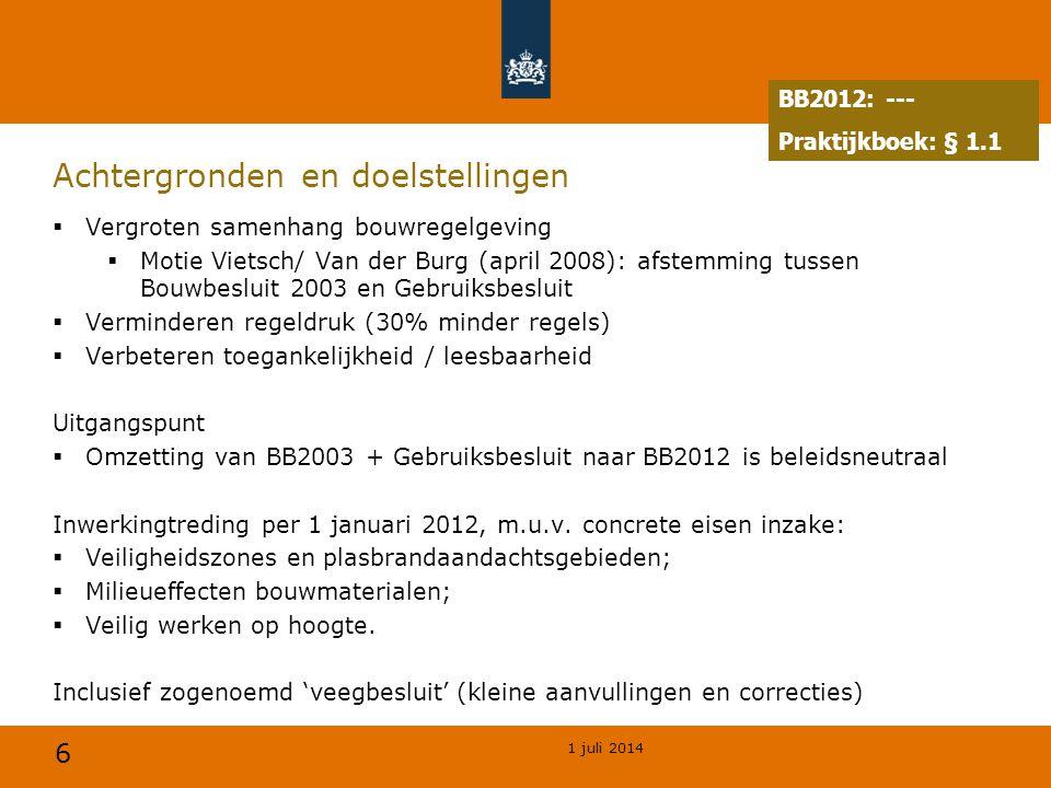 6 1 juli 2014 Achtergronden en doelstellingen  Vergroten samenhang bouwregelgeving  Motie Vietsch/ Van der Burg (april 2008): afstemming tussen Bouwbesluit 2003 en Gebruiksbesluit  Verminderen regeldruk (30% minder regels)  Verbeteren toegankelijkheid / leesbaarheid Uitgangspunt  Omzetting van BB2003 + Gebruiksbesluit naar BB2012 is beleidsneutraal Inwerkingtreding per 1 januari 2012, m.u.v.