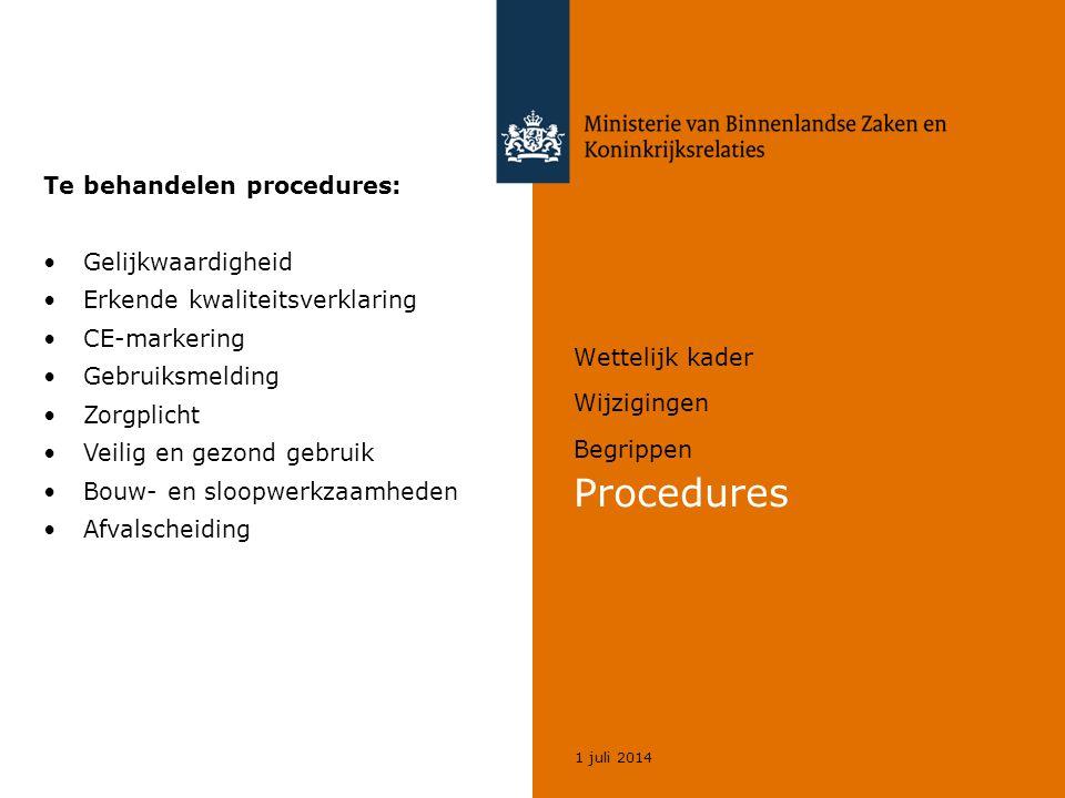 1 juli 2014 Wettelijk kader Wijzigingen Begrippen Procedures Te behandelen procedures: •Gelijkwaardigheid •Erkende kwaliteitsverklaring •CE-markering •Gebruiksmelding •Zorgplicht •Veilig en gezond gebruik •Bouw- en sloopwerkzaamheden •Afvalscheiding