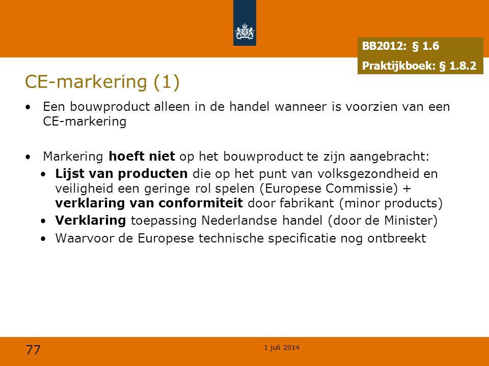 77 1 juli 2014 CE-markering (1) •Een bouwproduct alleen in de handel wanneer is voorzien van een CE-markering •Markering hoeft niet op het bouwproduct te zijn aangebracht: •Lijst van producten die op het punt van volksgezondheid en veiligheid een geringe rol spelen (Europese Commissie) + verklaring van conformiteit door fabrikant (minor products) •Verklaring toepassing Nederlandse handel (door de Minister) •Waarvoor de Europese technische specificatie nog ontbreekt BB2012: § 1.6 Praktijkboek: § 1.8.2