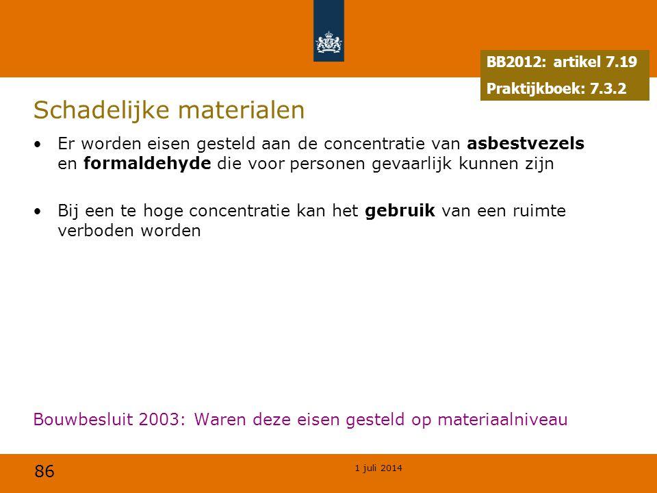 86 1 juli 2014 Schadelijke materialen •Er worden eisen gesteld aan de concentratie van asbestvezels en formaldehyde die voor personen gevaarlijk kunnen zijn •Bij een te hoge concentratie kan het gebruik van een ruimte verboden worden Bouwbesluit 2003: Waren deze eisen gesteld op materiaalniveau BB2012: artikel 7.19 Praktijkboek: 7.3.2