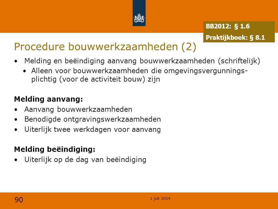 90 1 juli 2014 Procedure bouwwerkzaamheden (2) •Melding en beëindiging aanvang bouwwerkzaamheden (schriftelijk) •Alleen voor bouwwerkzaamheden die omgevingsvergunnings- plichtig (voor de activiteit bouw) zijn Melding aanvang: •Aanvang bouwwerkzaamheden •Benodigde ontgravingswerkzaamheden •Uiterlijk twee werkdagen voor aanvang Melding beëindiging: •Uiterlijk op de dag van beëindiging BB2012: § 1.6 Praktijkboek: § 8.1