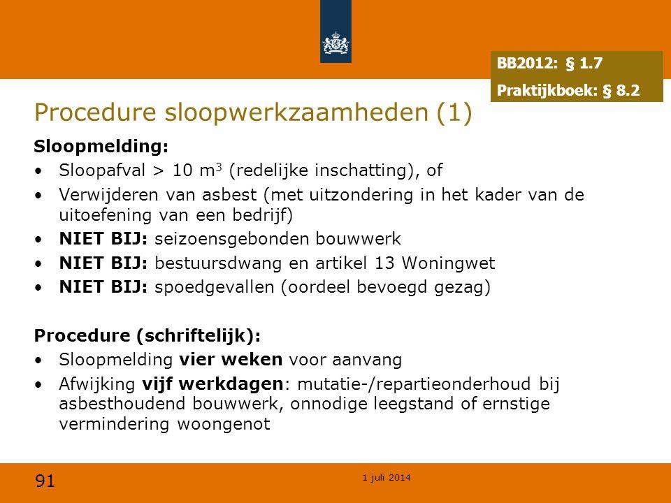 91 1 juli 2014 Procedure sloopwerkzaamheden (1) Sloopmelding: •Sloopafval > 10 m 3 (redelijke inschatting), of •Verwijderen van asbest (met uitzondering in het kader van de uitoefening van een bedrijf) •NIET BIJ: seizoensgebonden bouwwerk •NIET BIJ: bestuursdwang en artikel 13 Woningwet •NIET BIJ: spoedgevallen (oordeel bevoegd gezag) Procedure (schriftelijk): •Sloopmelding vier weken voor aanvang •Afwijking vijf werkdagen: mutatie-/repartieonderhoud bij asbesthoudend bouwwerk, onnodige leegstand of ernstige vermindering woongenot BB2012: § 1.7 Praktijkboek: § 8.2