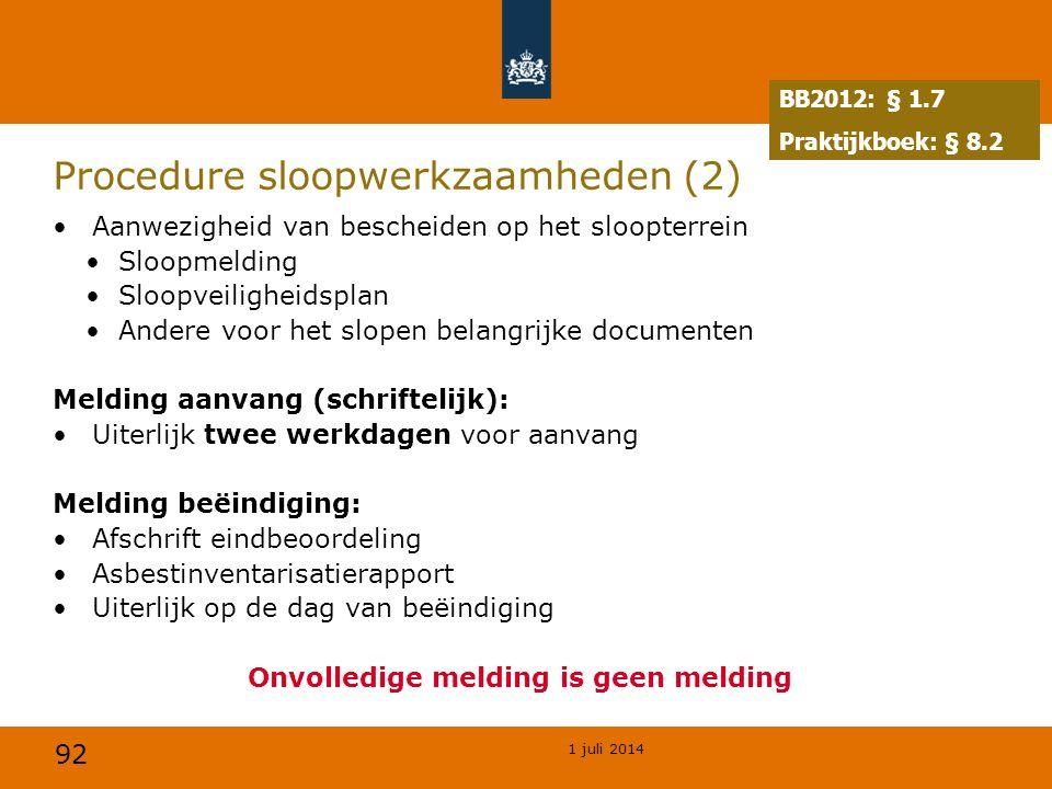 92 1 juli 2014 Procedure sloopwerkzaamheden (2) •Aanwezigheid van bescheiden op het sloopterrein •Sloopmelding •Sloopveiligheidsplan •Andere voor het slopen belangrijke documenten Melding aanvang (schriftelijk): •Uiterlijk twee werkdagen voor aanvang Melding beëindiging: •Afschrift eindbeoordeling •Asbestinventarisatierapport •Uiterlijk op de dag van beëindiging Onvolledige melding is geen melding BB2012: § 1.7 Praktijkboek: § 8.2
