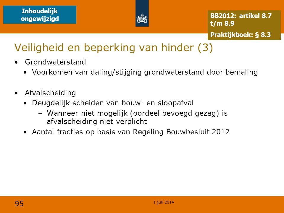 95 1 juli 2014 Veiligheid en beperking van hinder (3) •Grondwaterstand •Voorkomen van daling/stijging grondwaterstand door bemaling •Afvalscheiding •Deugdelijk scheiden van bouw- en sloopafval –Wanneer niet mogelijk (oordeel bevoegd gezag) is afvalscheiding niet verplicht •Aantal fracties op basis van Regeling Bouwbesluit 2012 BB2012: artikel 8.7 t/m 8.9 Praktijkboek: § 8.3 Inhoudelijk ongewijzigd