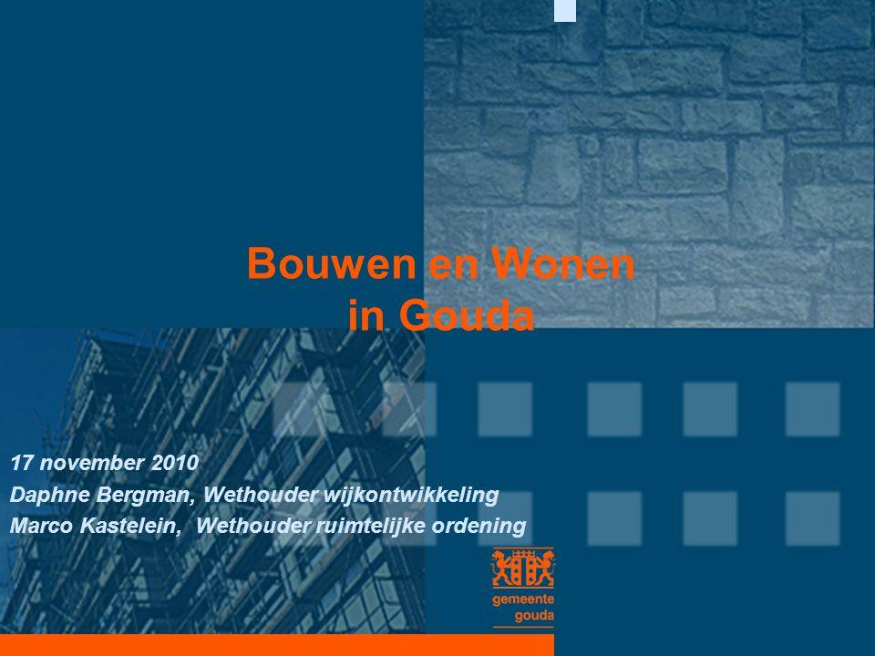 Bouwen en Wonen in Gouda 17 november 2010 Daphne Bergman, Wethouder wijkontwikkeling Marco Kastelein, Wethouder ruimtelijke ordening